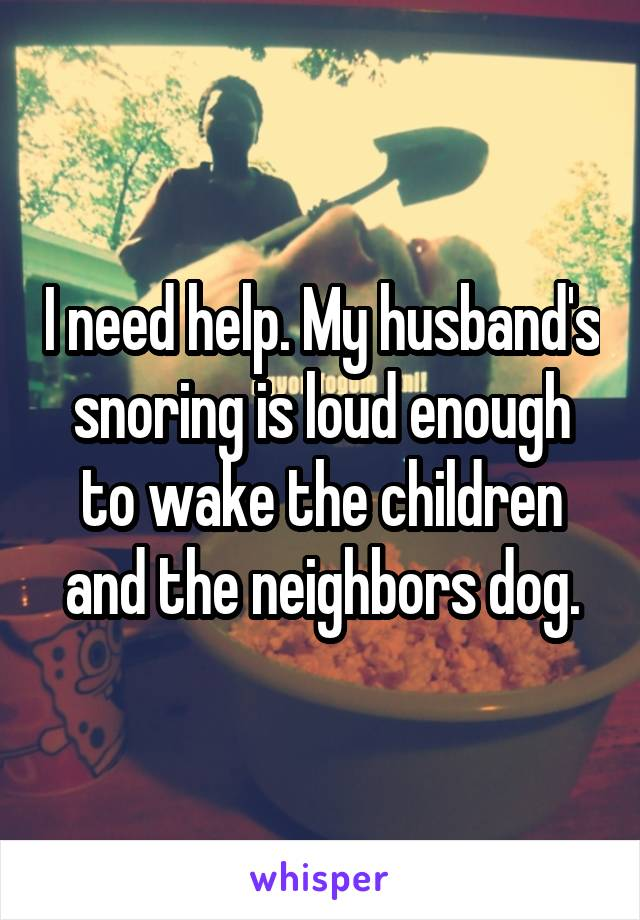 I need help. My husband's snoring is loud enough to wake the children and the neighbors dog.