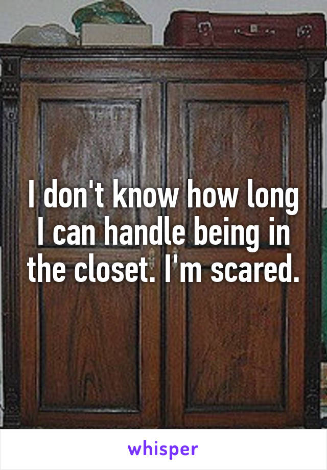 I don't know how long I can handle being in the closet. I'm scared.