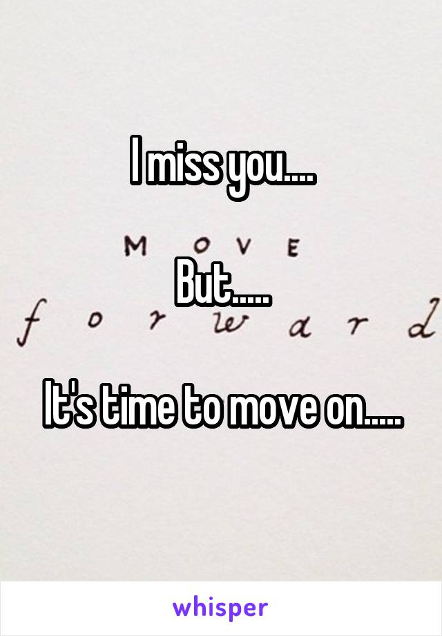 I miss you....  But.....  It's time to move on.....