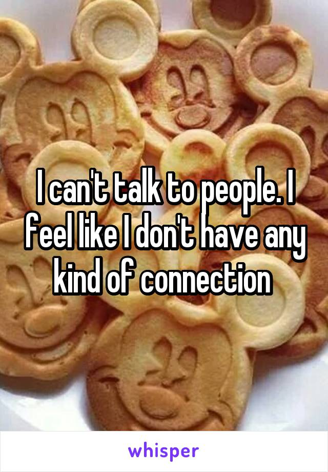 I can't talk to people. I feel like I don't have any kind of connection