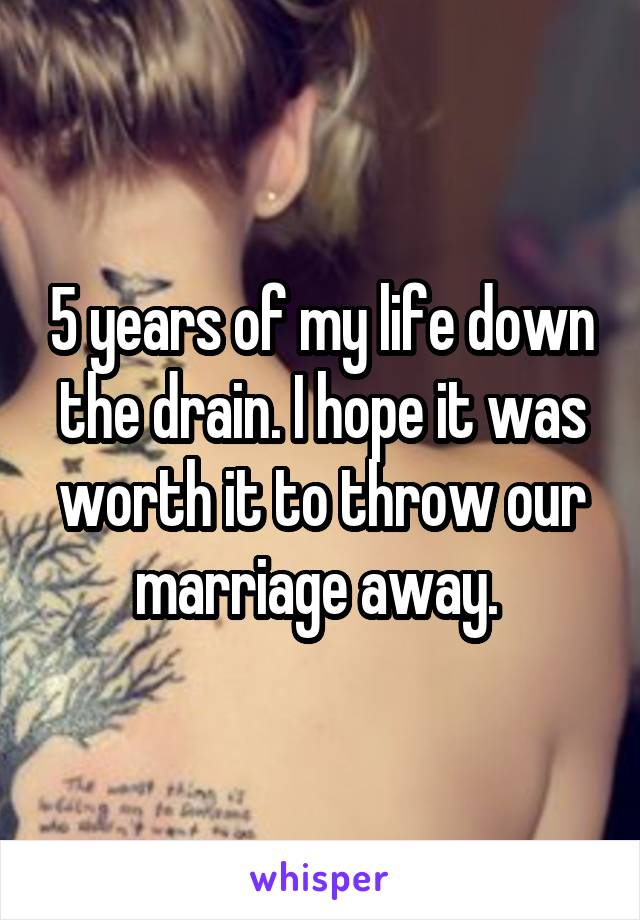 5 years of my life down the drain. I hope it was worth it to throw our marriage away.