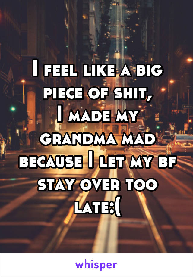 I feel like a big piece of shit, I made my grandma mad because I let my bf stay over too late:(
