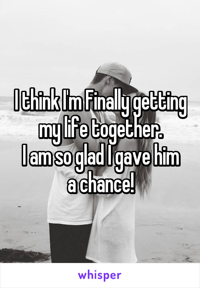 I think I'm Finally getting my life together. I am so glad I gave him a chance!