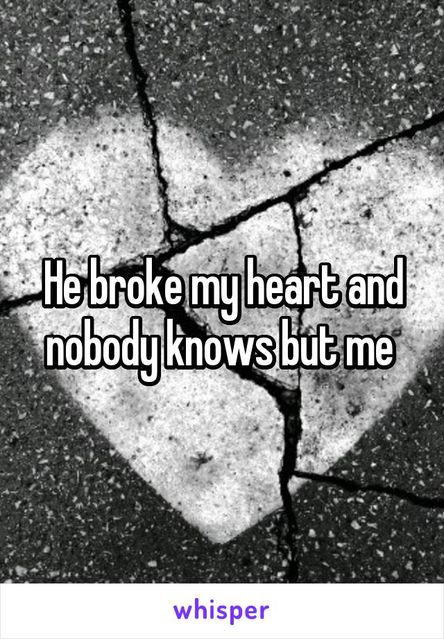 He broke my heart and nobody knows but me