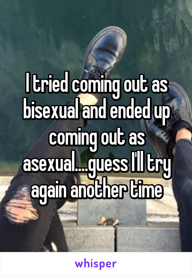 I tried coming out as bisexual and ended up coming out as asexual....guess I'll try again another time