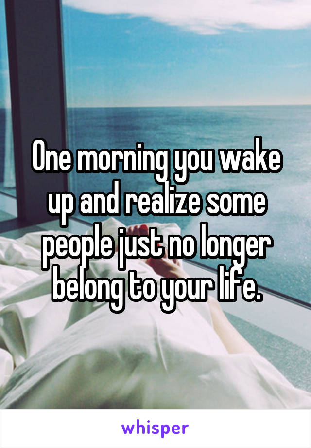 One morning you wake up and realize some people just no longer belong to your life.