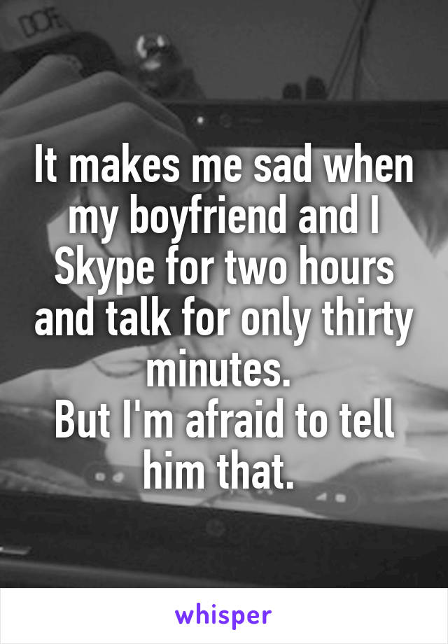 It makes me sad when my boyfriend and I Skype for two hours and talk for only thirty minutes.  But I'm afraid to tell him that.