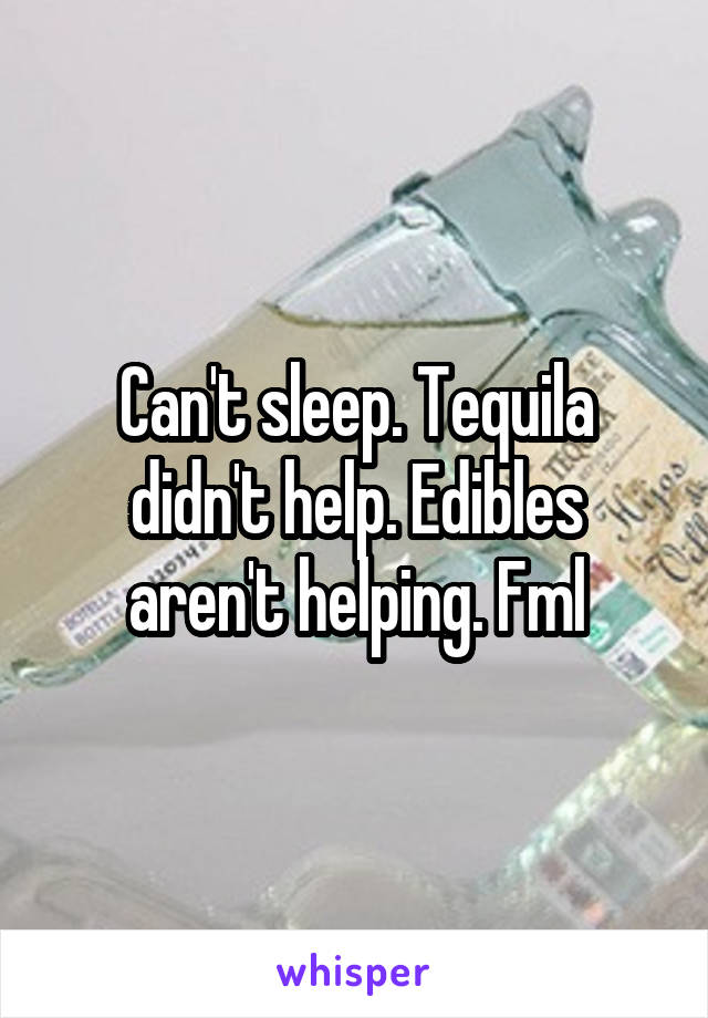 Can't sleep. Tequila didn't help. Edibles aren't helping. Fml