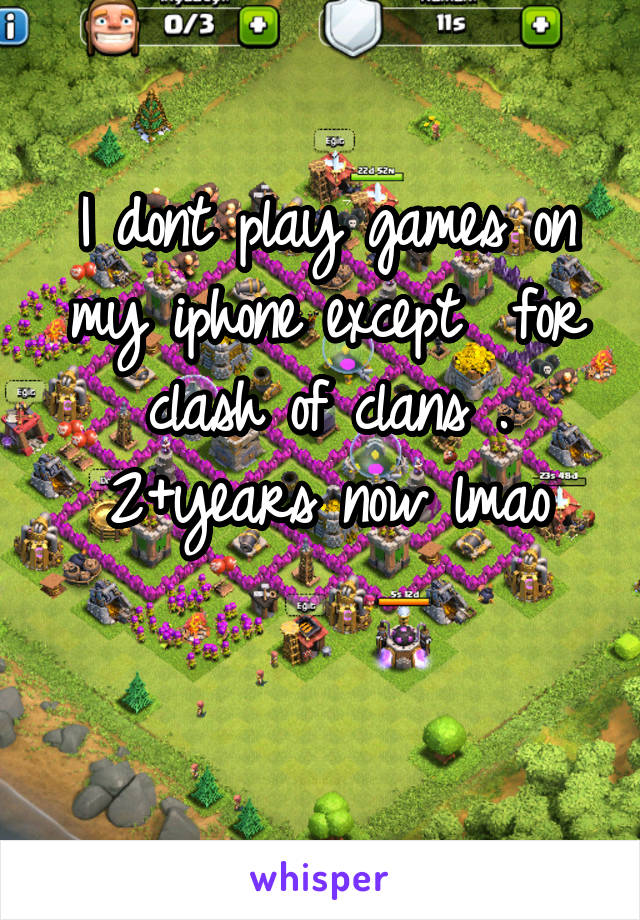 I dont play games on my iphone except  for clash of clans . 2+years now lmao