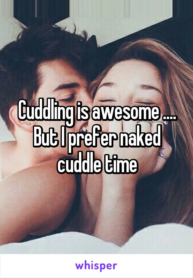 Cuddling is awesome .... But I prefer naked cuddle time