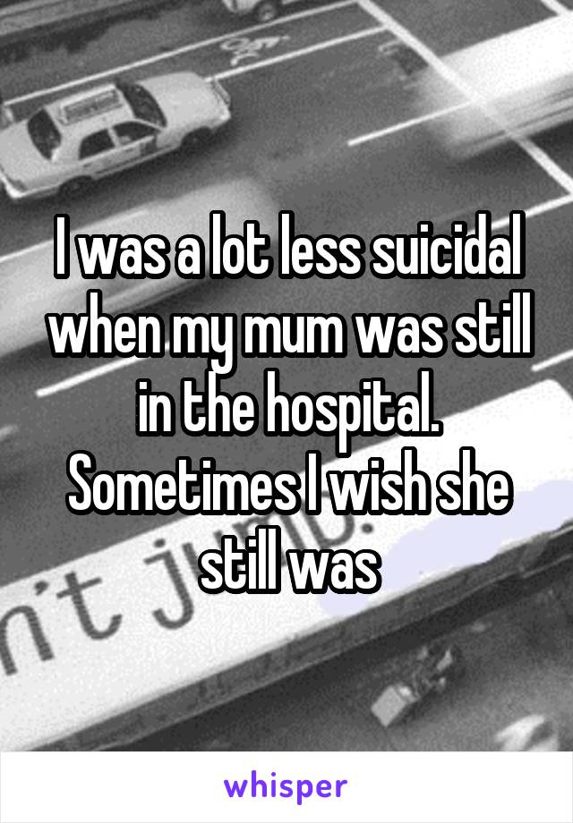 I was a lot less suicidal when my mum was still in the hospital. Sometimes I wish she still was