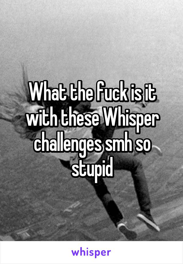 What the fuck is it with these Whisper challenges smh so stupid