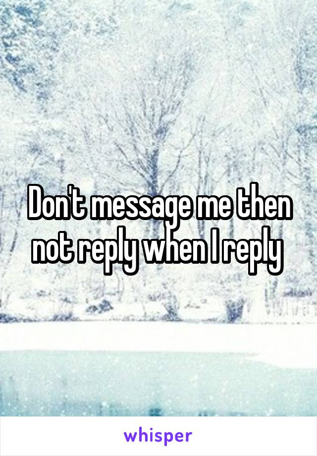 Don't message me then not reply when I reply