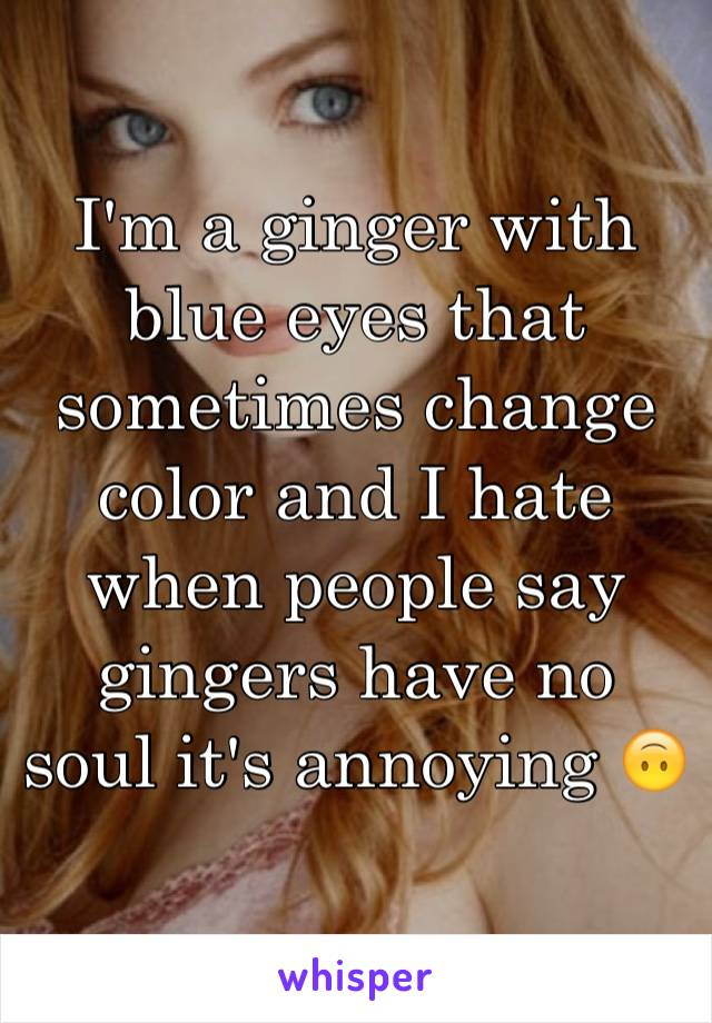 I'm a ginger with blue eyes that sometimes change color and I hate when people say gingers have no soul it's annoying 🙃