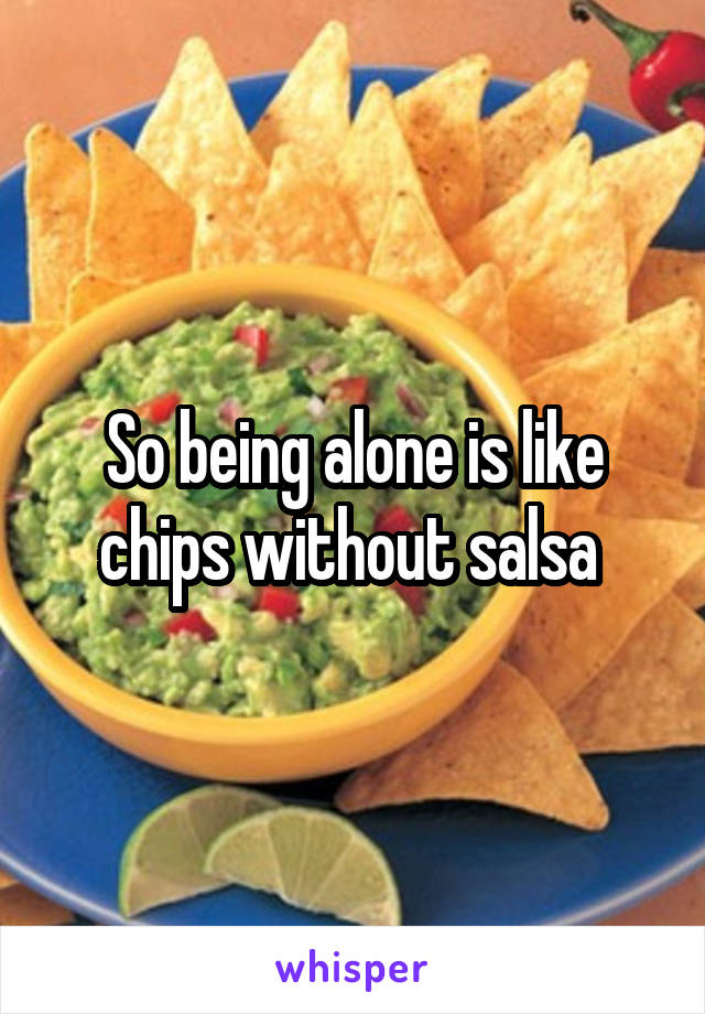 So being alone is like chips without salsa