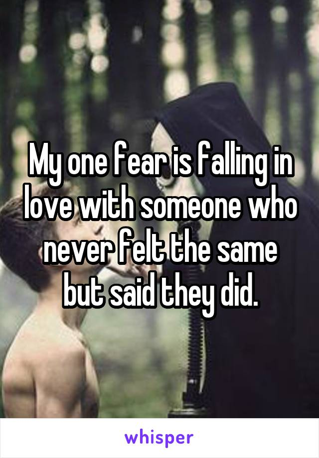 My one fear is falling in love with someone who never felt the same but said they did.