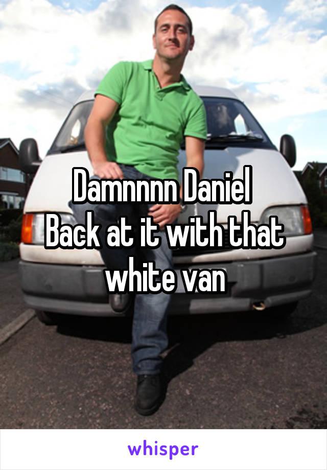 Damnnnn Daniel  Back at it with that white van