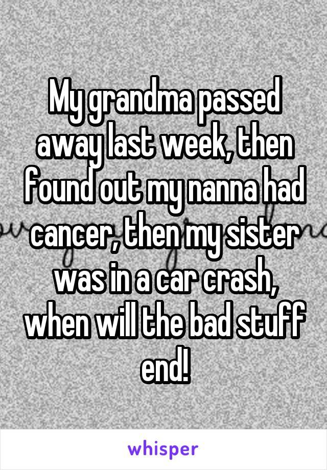 My grandma passed away last week, then found out my nanna had cancer, then my sister was in a car crash, when will the bad stuff end!