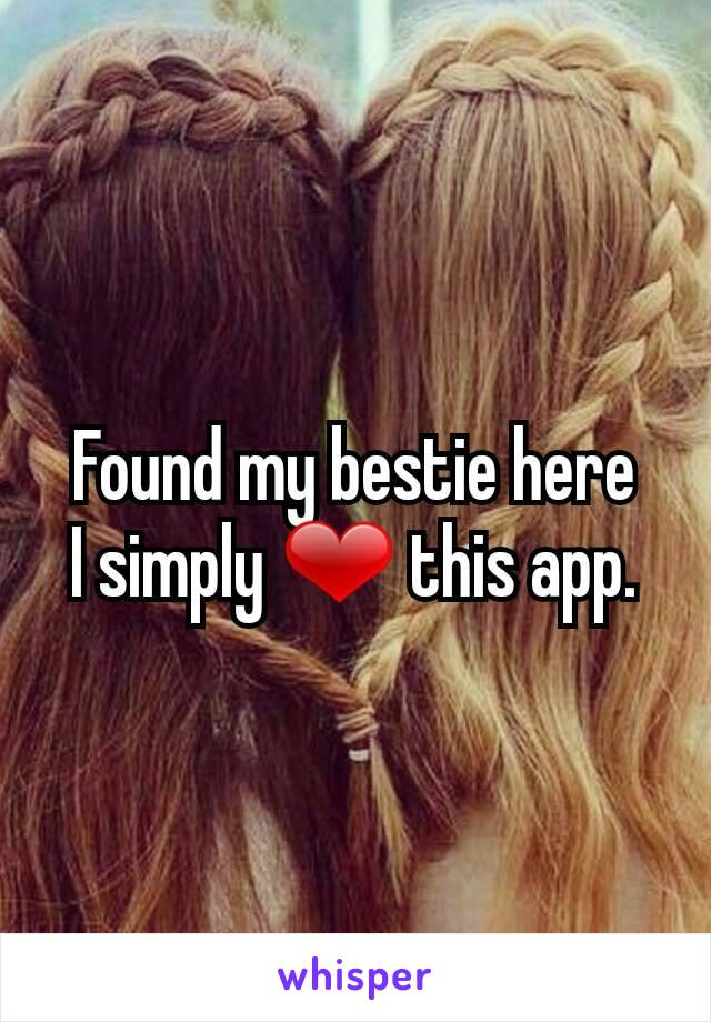 Found my bestie here I simply ❤ this app.