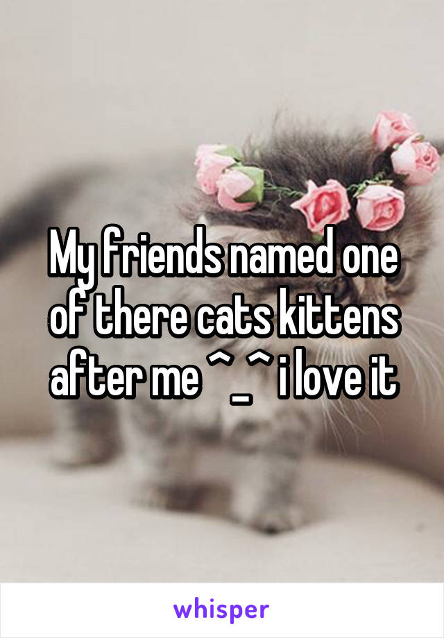 My friends named one of there cats kittens after me ^_^ i love it