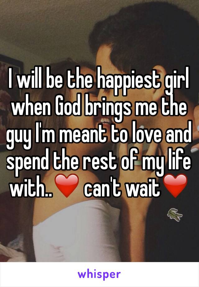 I will be the happiest girl when God brings me the guy I'm meant to love and spend the rest of my life with..❤️ can't wait❤️