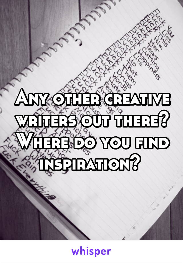 Any other creative writers out there? Where do you find inspiration?