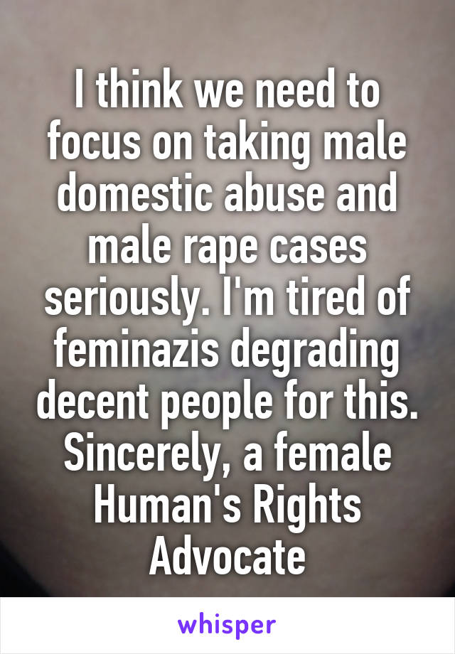 I think we need to focus on taking male domestic abuse and male rape cases seriously. I'm tired of feminazis degrading decent people for this. Sincerely, a female Human's Rights Advocate