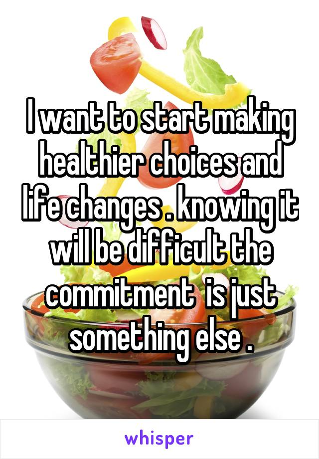 I want to start making healthier choices and life changes . knowing it will be difficult the commitment  is just something else .