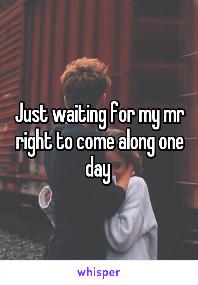 Just waiting for my mr right to come along one day