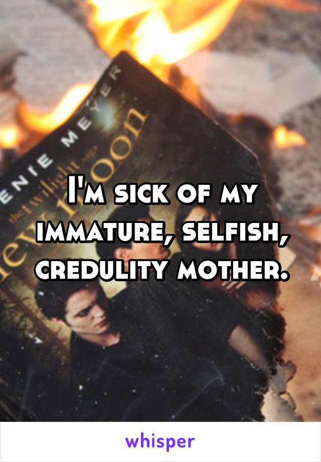 I'm sick of my immature, selfish, credulity mother.