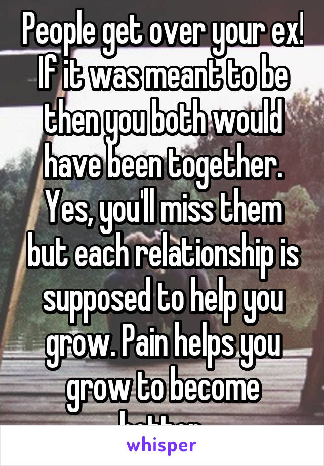 People get over your ex! If it was meant to be then you both would have been together. Yes, you'll miss them but each relationship is supposed to help you grow. Pain helps you grow to become better.
