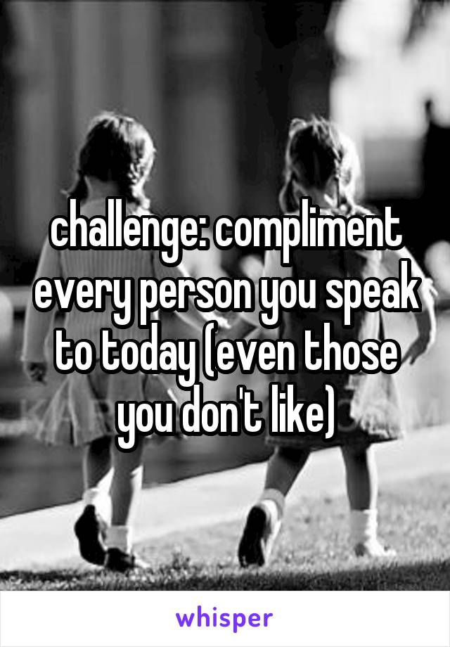 challenge: compliment every person you speak to today (even those you don't like)