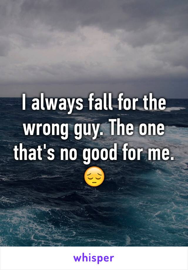 I always fall for the wrong guy. The one that's no good for me. 😔
