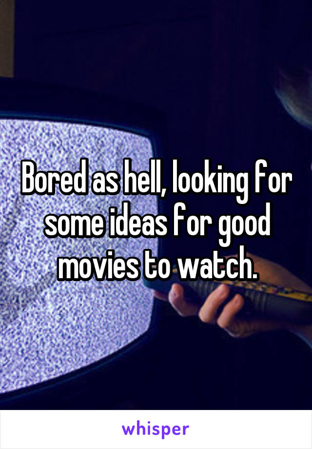 Bored as hell, looking for some ideas for good movies to watch.