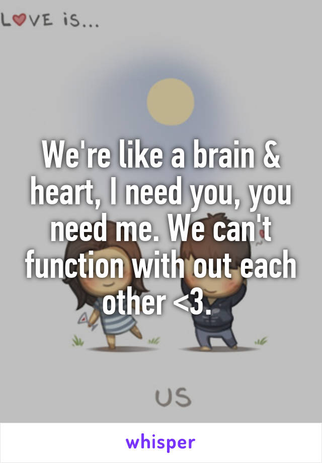 We're like a brain & heart, I need you, you need me. We can't function with out each other <3.