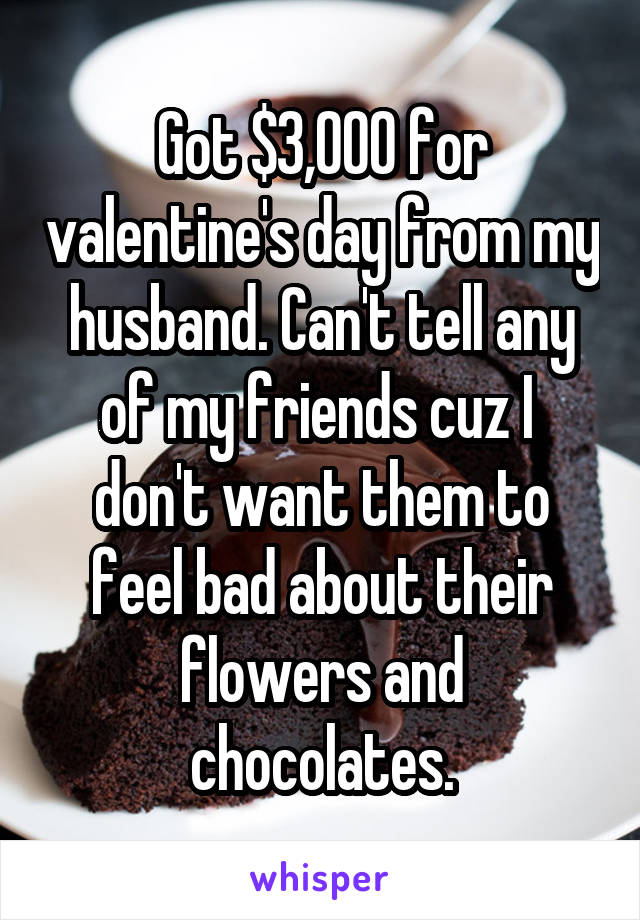 Got $3,000 for valentine's day from my husband. Can't tell any of my friends cuz I  don't want them to feel bad about their flowers and chocolates.