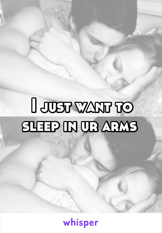 I just want to sleep in ur arms