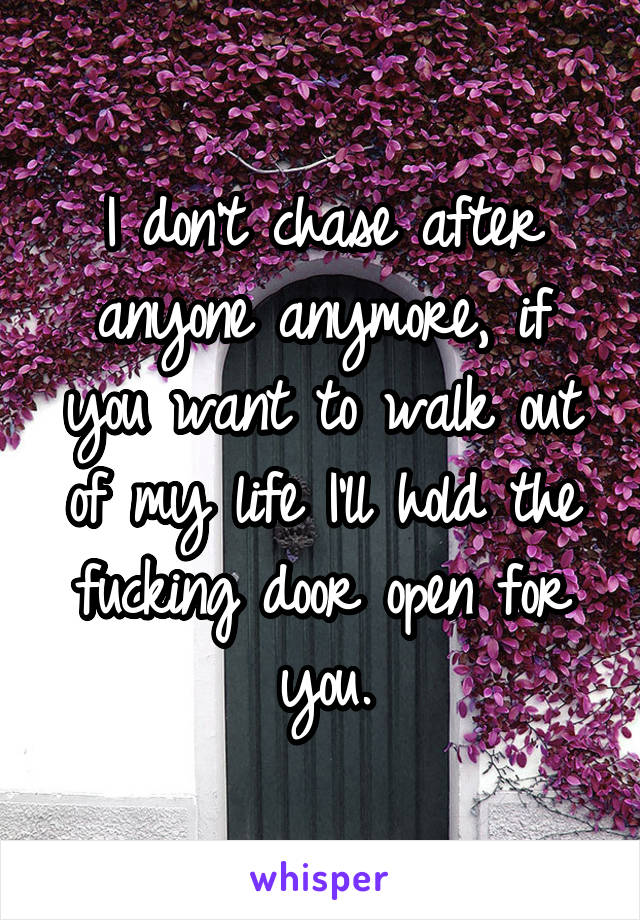 I don't chase after anyone anymore, if you want to walk out of my life I'll hold the fucking door open for you.