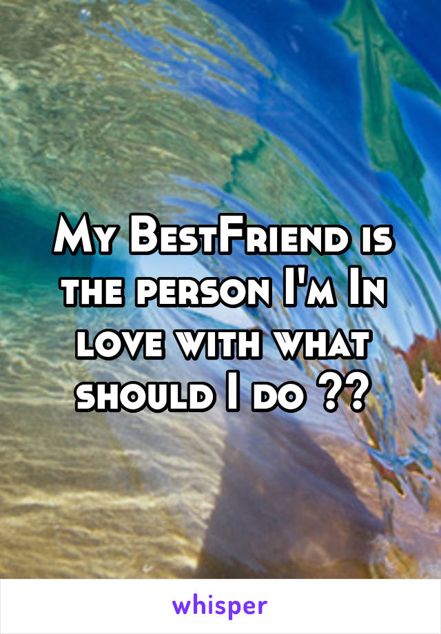 My BestFriend is the person I'm In love with what should I do ??