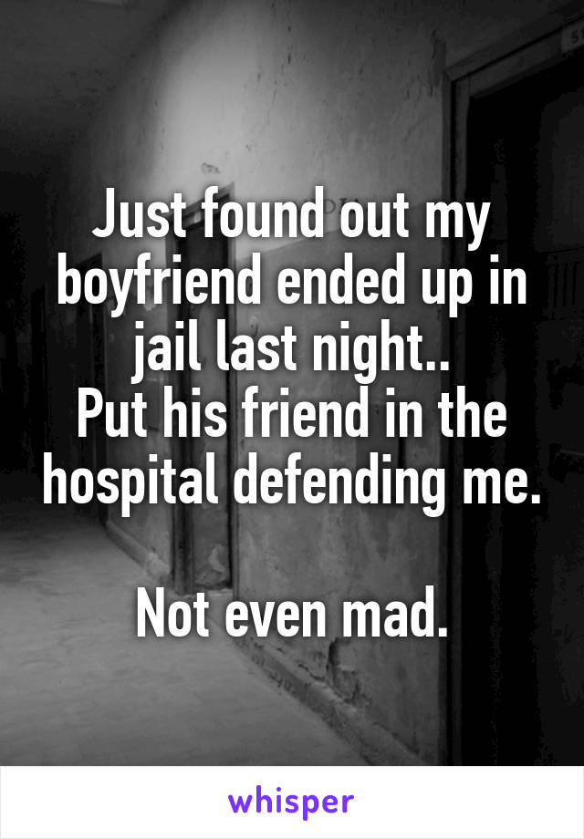 Just found out my boyfriend ended up in jail last night.. Put his friend in the hospital defending me.  Not even mad.