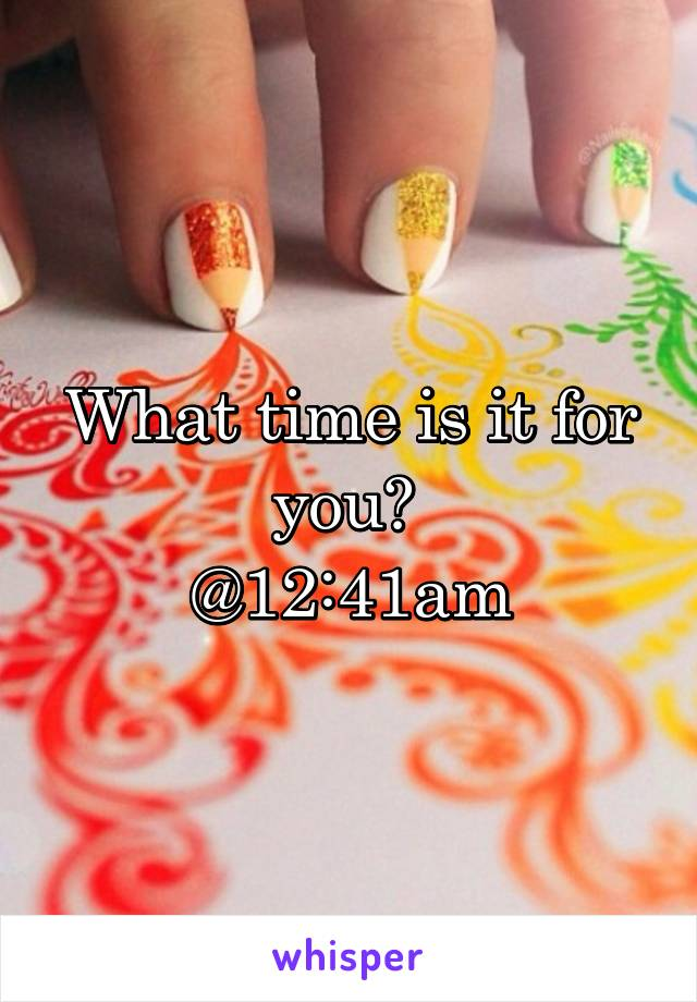 What time is it for you?  @12:41am