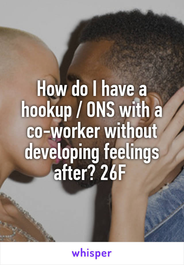 How do I have a hookup / ONS with a co-worker without developing feelings after? 26F