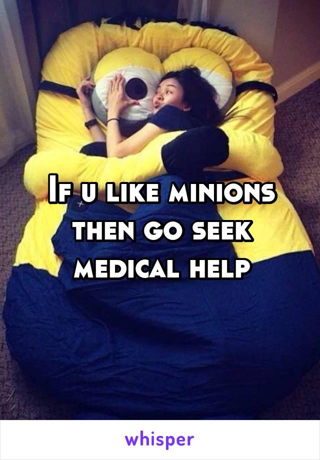 If u like minions then go seek medical help