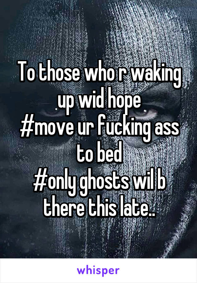 To those who r waking up wid hope #move ur fucking ass to bed #only ghosts wil b there this late..