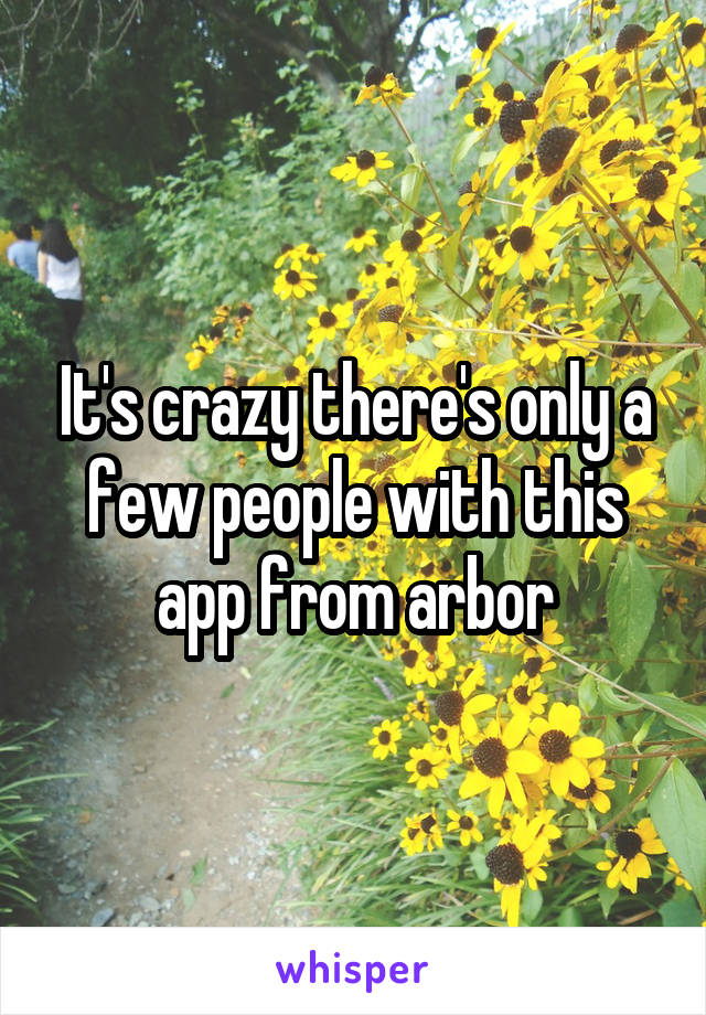 It's crazy there's only a few people with this app from arbor