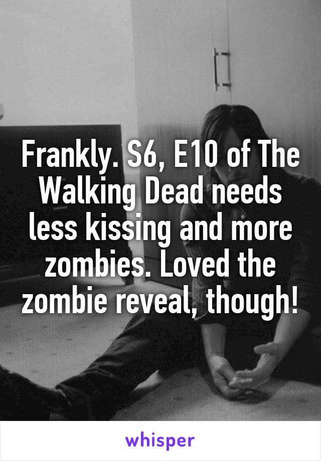 Frankly. S6, E10 of The Walking Dead needs less kissing and more zombies. Loved the zombie reveal, though!