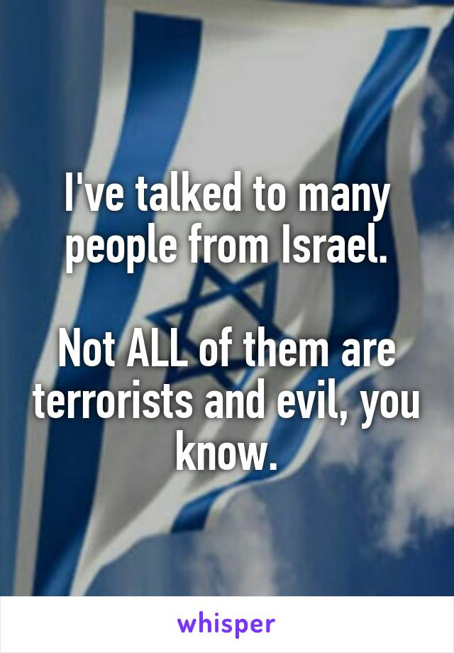 I've talked to many people from Israel.  Not ALL of them are terrorists and evil, you know.