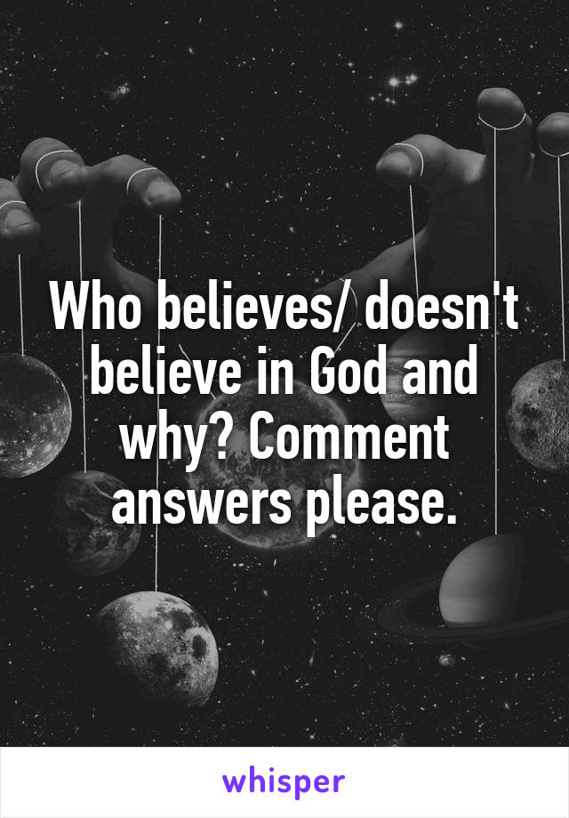 Who believes/ doesn't believe in God and why? Comment answers please.
