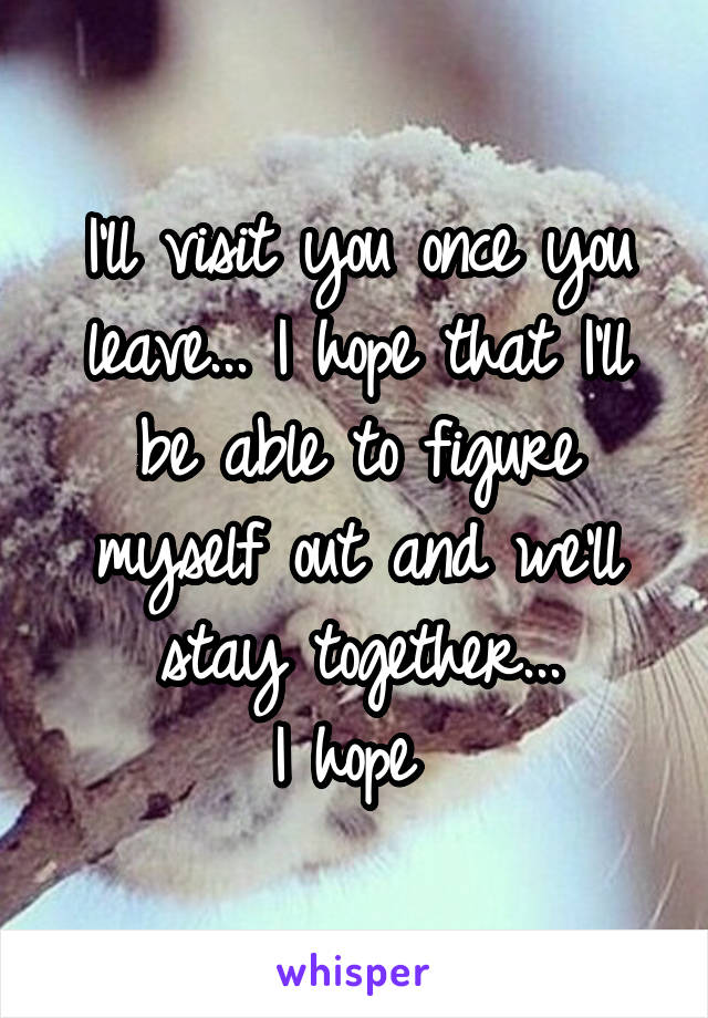 I'll visit you once you leave... I hope that I'll be able to figure myself out and we'll stay together... I hope