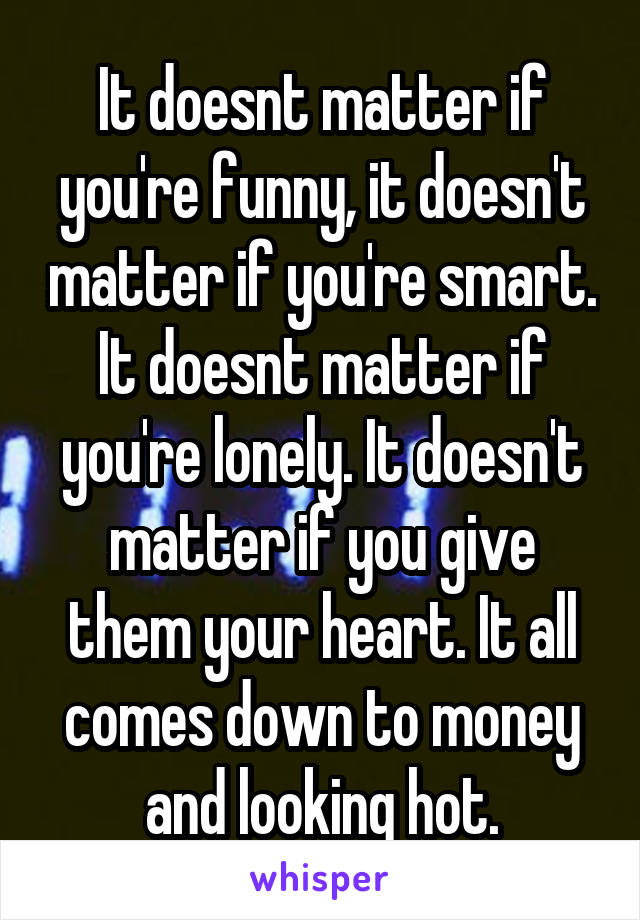 It doesnt matter if you're funny, it doesn't matter if you're smart. It doesnt matter if you're lonely. It doesn't matter if you give them your heart. It all comes down to money and looking hot.